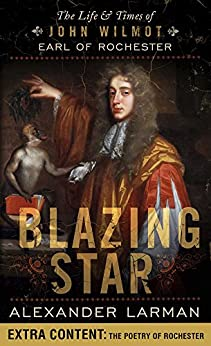 Blazing Star: The Life and Times of John Wilmot, Earl of Rochester by [Larman, Alexander]