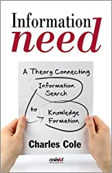 Information Need: A Theory Connecting Information Search to Knowledge Formation (Asist Monograph Series)