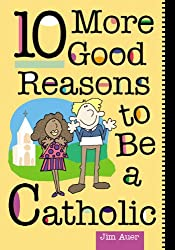 10 More Good Reasons to Be a Catholic
