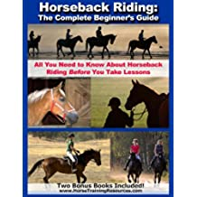 Horseback Riding: The Complete Beginner\'s Guide - All You Need To Know About Horseback Riding BEFORE Your Take Lessons! (English Edition)