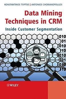 Data Mining Techniques in CRM: Inside Customer Segmentation by [Tsiptsis, Konstantinos K., Chorianopoulos, Antonios]