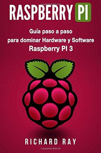 Raspberry PI: Guia paso a paso para dominar Raspberry PI 3 hardware y software