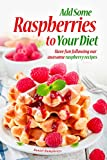 Add Some Raspberries to Your Diet: Have fun following our awesome raspberry recipes (English Edition)