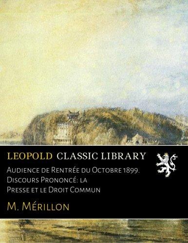 Audience de Rentrée du Octobre 1899. Discours Prononcé: la Presse et le Droit Commun par M. Mérillon