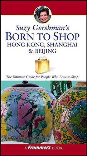 Suzy Gershman's Born to Shop Hong Kong, Shanghai & Beijing: The Ultimate Guide for Travelers Who Love to Shop by Suzy Gershman (2005-09-16) (Frommers Shanghai)