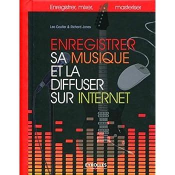 Enregistrer sa musique et la diffuser sur Internet: Enregistrer, mixer, masteriser.