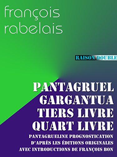 Pantagruel, Gargantua, Tiers Livre, Quart Livre, Prognostication: l'ensemble des 4 livres de Rabelais (plus la Prognostication) avec leurs introductions
