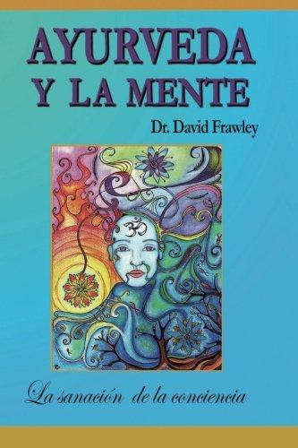 Ayurveda y La Mente: La Sanacion de La Conciencia: La Sanacion de La Conciencia: Volume 1 por David Frawley