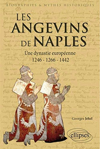 Les Angevins de Naples : Une dynastie européenne 1246-1266-1442 par Georges Jehel