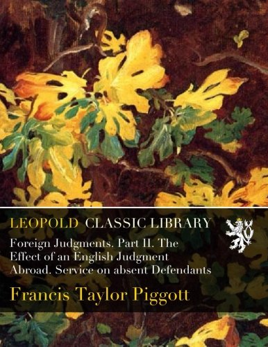 Foreign Judgments. Part II. The Effect of an English Judgment Abroad. Service on absent Defendants por Francis Taylor Piggott