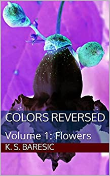 Colors Reversed: Volume 1: Flowers por K. S. Baresic epub