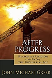 After Progress: Reason and Religion at the End of the Industrial Age by John Michael Greer (2015-04-14)