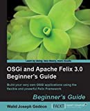 OSGI and Apache Felix 3.0 Beginner's Guide: Beginner's Guide : Build Your Very Own OSGi Applications Using the Flexible and Powerful Felix Framework