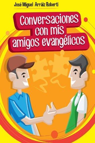 Conversaciones con mis amigos evangélicos por José Miguel Arráiz Roberti