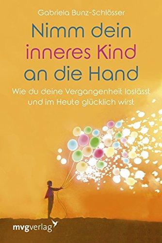 Nimm dein inneres Kind an die Hand: Wie du deine Vergangenheit loslässt und im Heute glücklich wirst (Kinder Balance)