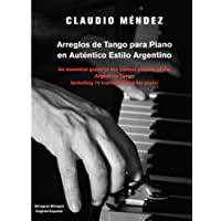 Arreglos de Tango Para Piano En Autentico Estilo Argentino: An Essential Guide to the Correct Playing of the Argentine Tango Including 10