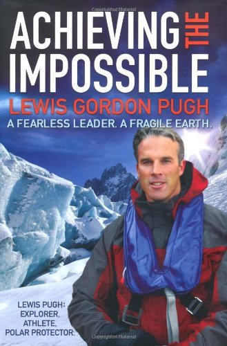 Achieving the Impossible: A Fearless Hero. A Fragile Earth. by Lewis Gordon Pugh (13-May-2010) Hardcover