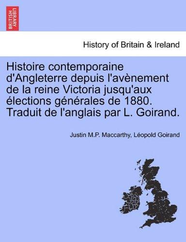 Histoire Contemporaine D'Angleterre Depuis L'Av Nement de La Reine Victoria Jusqu'aux Lections G N Rales de 1880. Traduit de L'Anglais Par L. Goirand.