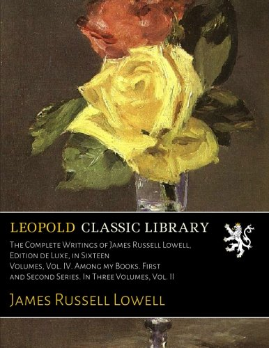 The Complete Writings of James Russell Lowell, Edition de Luxe, in Sixteen Volumes, Vol. IV. Among my Books. First and Second Series. In Three Volumes, Vol. II por James Russell Lowell