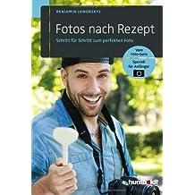 Fotos nach Rezept: Schritt für Schritt zum perfekten Foto: Vom Foto-Guru. Speziell für Anfänger