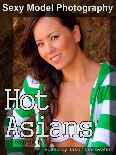 Sexy Model Photography: Hot Asian Girls, Babes, Women, & Chicks, Vol. 1 (English Edition) - Girls Hot Asian
