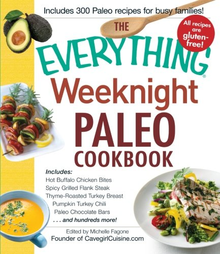 The Everything Weeknight Paleo Cookbook: Includes Hot Buffalo Chicken Bites, Spicy Grilled Flank Steak, Thyme-Roasted Turkey Breast, Pumpkin Turkey Chili, Paleo Chocolate Bars And Hundreds More! -