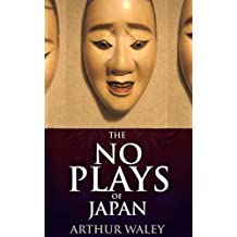 The Nō Plays of Japan (Annotated Buddhist belief on afterlife and rebirth): A selection of Noh dramas, which have deep connections with Japanese Buddhism, Shinto, and folklore (English Edition)