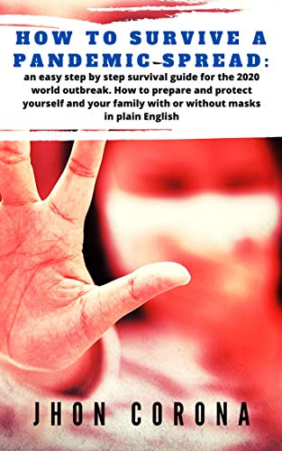 How to survive a pandemic spread: an easy step by step survival guide for the 2020 world outbreak. How to prepare and protect yourself and your family ... masks in plain English (English Edition)