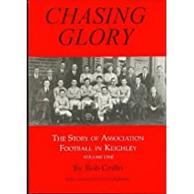 Chasing Glory: Chasing Glory v. 1: Story of Association Football in Keighley