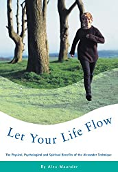 Let Your Life Flow: The Physical, Psychological and Spiritual Benefits of the Alexander Technique