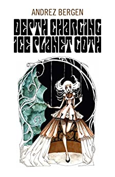 Depth Charging Ice Planet Goth by [Bergen, Andrez]