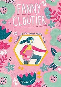 Fanny Cloutier, tome 1: L\'année où j\'ai failli rater ma vie par Stéphanie Lapointe