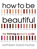 How to be Beautiful: The Thinking Woman's Guide to Looking Good