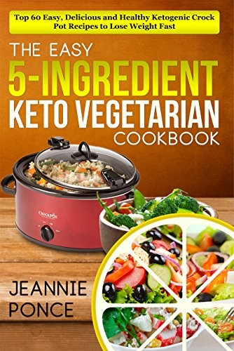 The Easy 5-Ingredient Keto Vegetarian Cookbook: Top 60 Easy, Delicious and Healthy Ketogenic Crock Pot Recipes To Lose Weight Fast (English Edition)