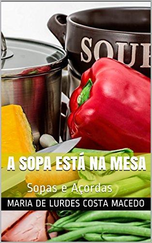 A sopa está na mesa: Sopas e Açordas (Portuguese Edition)