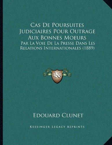 Cas de Poursuites Judiciaires Pour Outrage Aux Bonnes Moeurs: Par La Voie de La Presse Dans Les Relations Internationales (1889) par Edouard Clunet