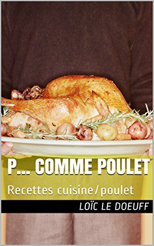 P... comme POULET: Recettes cuisine/poulet par Loïc LE DOEUFF