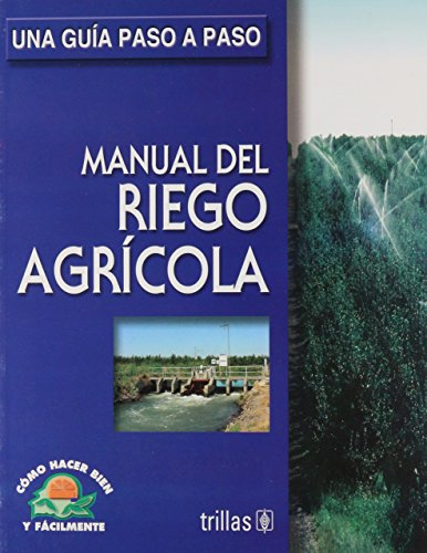 Manual de riego agrícola/Land Irrigation Manual: Una guía paso a paso/How to Do Well and Easily. a Step by Step Guide (Como hacer bien y fácilmente/How to Do Well and Easily)