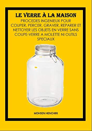 Le Verre à la Maison: Procédés Ingénieux pour couper, percer, graver, réparer et nettoyer les objets en verre sans coupe-verre à molette ni outils spéciaux (French Edition) -