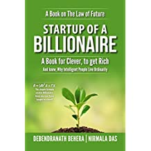 Startup of A Billionaire: Describes 7 Secrets of Billionaires to make You Rich and Enlighten Why Smart Or Intelligent feel happy and contented to work under intellectually inferior but clever People.