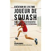 Création de l'Ultime Joueur de Squash: Découvrez les secrets utilisés par les meilleurs joueurs et entraîneurs de squash professionnel pour améliorer votre condition physique, votre Nutrition