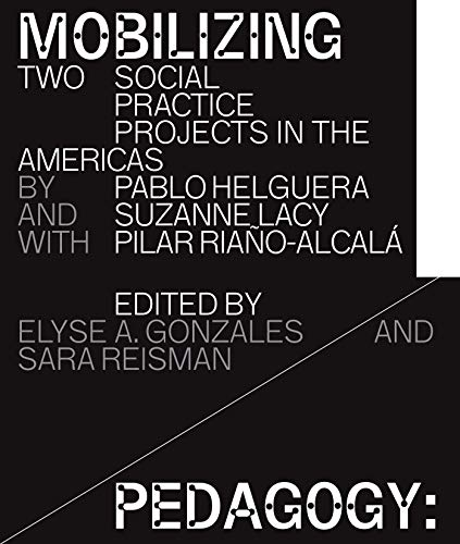 Mobilizing Pedagogy: Two Social Practice Projects in the Americas by Pablo Helguera with Suzanne Lacy and Pilar Riaño-Alcalá