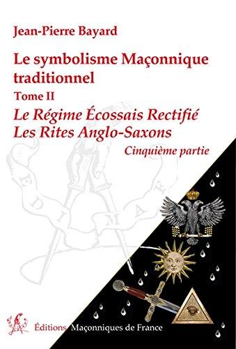 Le symbolisme Maçonnique traditionnel T2 - Le Régime Ecossais Rectifié - Les Rites Anglo-Saxons - 5ème partie par Jean-Pierre Bayard