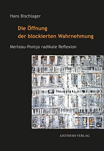 Die Öffnung der blockierten Wahrnehmung: Merleau-Pontys radikale Reflexion -