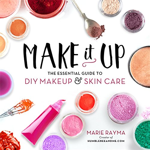 Make It Up: The Essential Guide to DIY Makeup and Skin Care por Marie Rayma