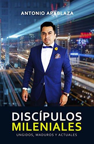 DISCÍPULOS MILENIALES: Ungidos, Maduros y Actuales por ANTONIO APABLAZA