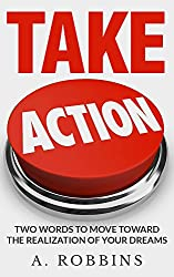 Take Action Now: Take action: Move Toward The Realization Of Your Dreams (Eliminate Fear, Master Leadership, and Achieve Your Goals) (action, fear, setting goals,take action,habits)