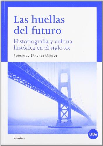 Las huellas del futuro. Historiografía y cultura histórica en el siglo XX (UNIVERSITAT) por Fernando Sánchez Marcos