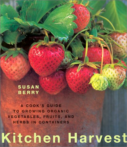 Kitchen Harvest A Cook S Guide To Growing Organic Vegetables Fruits And Herbs In Containers