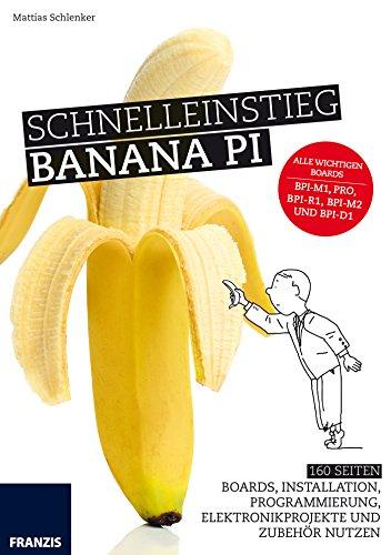 Schnelleinstieg Banana Pi: Banana Pi, Banana Pro, Banana Pi Router-Board: Eigener Router, PC-Ersatz oder als Basis für eigene Elektronikprojekte (Basis Python)
